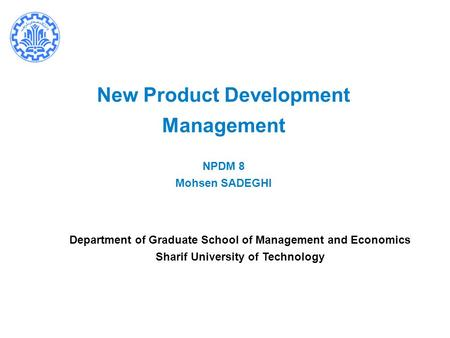 New Product Development Management NPDM 8 Mohsen SADEGHI Department of Graduate School of Management and Economics Sharif University of Technology.