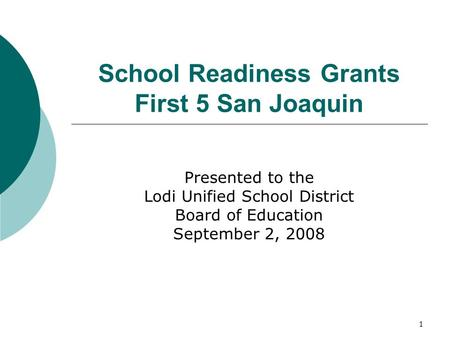1 School Readiness Grants First 5 San Joaquin Presented to the Lodi Unified School District Board of Education September 2, 2008.