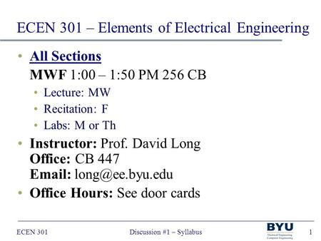 ECEN 301Discussion #1 – Syllabus1 All Sections MWF 1:00 – 1:50 PM 256 CB Lecture: MW Recitation: F Labs: M or Th Instructor: Prof. David Long Office: CB.