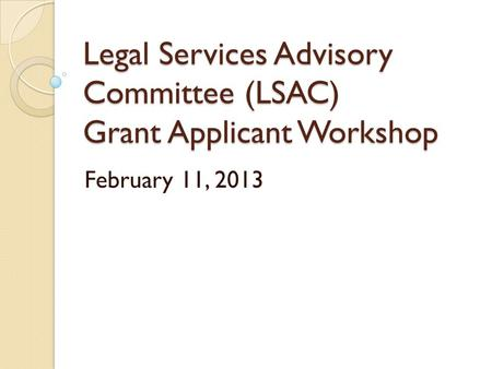 Legal Services Advisory Committee (LSAC) Grant Applicant Workshop February 11, 2013.