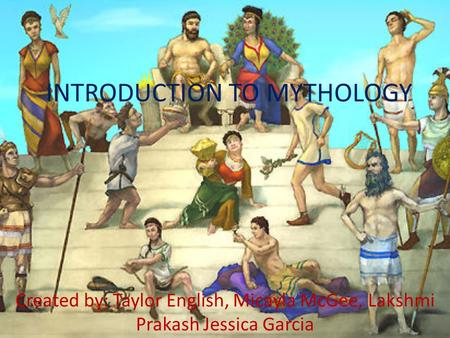 INTRODUCTION TO MYTHOLOGY Created by: Taylor English, Micayla McGee, Lakshmi Prakash Jessica Garcia.