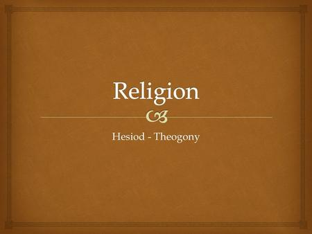 Hesiod - Theogony.   The Theogony is an account of the evolution of the Geek gods  Theogony revolves around the concepts of cosmogony: the origins.