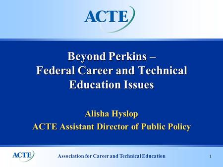 Association for Career and Technical Education 1 Alisha Hyslop ACTE Assistant Director of Public Policy Beyond Perkins – Federal Career and Technical Education.