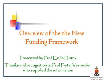 Overview of the the New Funding Framework Presented by Prof Emile Horak Thanks and recognition to Prof Pieter Vermeulen who supplied the information.
