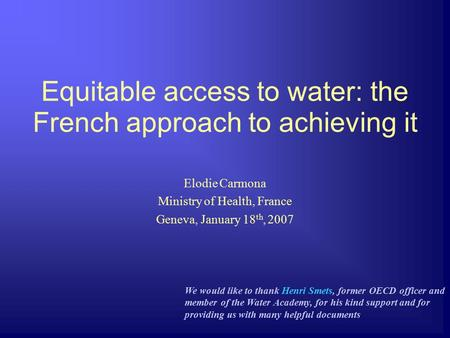 Equitable access to water: the French approach to achieving it Elodie Carmona Ministry of Health, France Geneva, January 18 th, 2007 We would like to thank.
