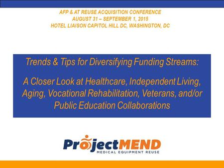 AFP & AT REUSE ACQUISITION CONFERENCE AUGUST 31 – SEPTEMBER 1, 2015 HOTEL LIAISON CAPITOL HILL DC, WASHINGTON, DC Trends & Tips for Diversifying Funding.