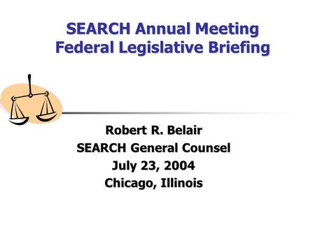 SEARCH Annual Meeting Federal Legislative Briefing Robert R. Belair SEARCH General Counsel July 23, 2004 Chicago, Illinois.