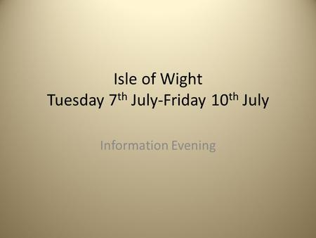 Isle of Wight Tuesday 7 th July-Friday 10 th July Information Evening.