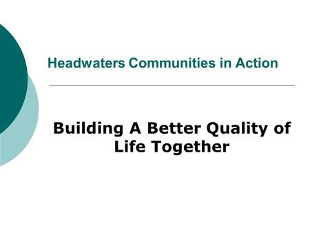 Headwaters Communities in Action Building A Better Quality of Life Together.