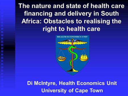 The nature and state of health care financing and delivery in South Africa: Obstacles to realising the right to health care Di McIntyre, Health Economics.