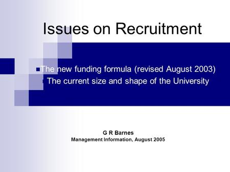 Issues on Recruitment The new funding formula (revised August 2003) The current size and shape of the University G R Barnes Management Information, August.