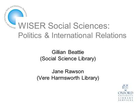 WISER Social Sciences: Politics & International Relations Gillian Beattie (Social Science Library) Jane Rawson (Vere Harmsworth Library)
