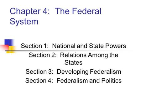 Chapter 4: The Federal System Section 1: National and State Powers Section 2: Relations Among the States Section 3: Developing Federalism Section 4: Federalism.