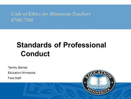 Code of Ethics for Minnesota Teachers 8700.7500 Tammy Barnes Education Minnesota Field Staff Standards of Professional Conduct.