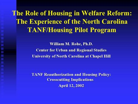 The Role of Housing in Welfare Reform: The Experience of the North Carolina TANF/Housing Pilot Program William M. Rohe, Ph.D. Center for Urban and Regional.