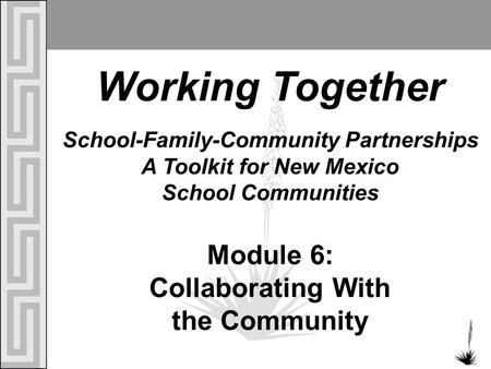 Working Together School-Family-Community Partnerships A Toolkit for New Mexico School Communities Module 6: Collaborating With the Community.