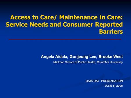 Access to Care/ Maintenance in Care: Service Needs and Consumer Reported Barriers Angela Aidala, Gunjeong Lee, Brooke West Mailman School of Public Health,