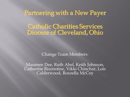 Partnering with a New Payer Catholic Charities Services Diocese of Cleveland, Ohio Change Team Members: Maureen Dee, Ruth Abel, Keith Johnson, Catherine.