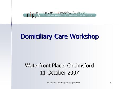 Gill Herbert, Consultancy & Development Ltd1 Domiciliary Care Workshop Waterfront Place, Chelmsford 11 October 2007.