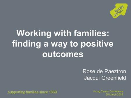 Supporting families since 1869 Young Carers' Conference 25 March 2009 Working with families: finding a way to positive outcomes Rose de Paeztron Jacqui.