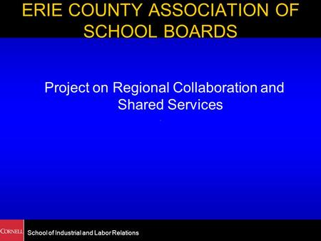 School of Industrial and Labor Relations ERIE COUNTY ASSOCIATION OF SCHOOL BOARDS Project on Regional Collaboration and Shared Services.