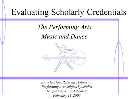 Evaluating Scholarly Credentials The Performing Arts Music and Dance Anne Harlow, Reference Librarian Performing Arts Subject Specialist Temple University.