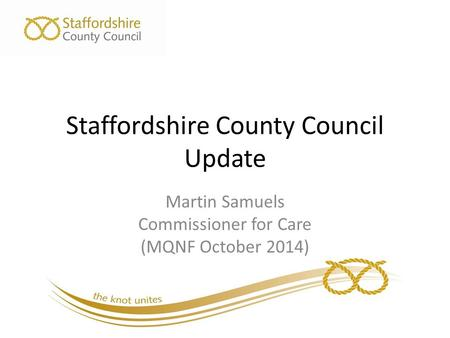 Staffordshire County Council Update Martin Samuels Commissioner for Care (MQNF October 2014)