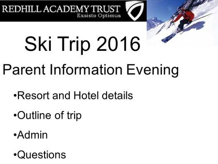 Ski Trip 2016 Parent Information Evening Resort and Hotel details Outline of trip Admin Questions.