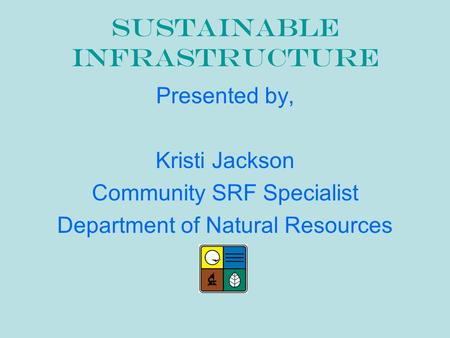 Sustainable Infrastructure Presented by, Kristi Jackson Community SRF Specialist Department of Natural Resources.