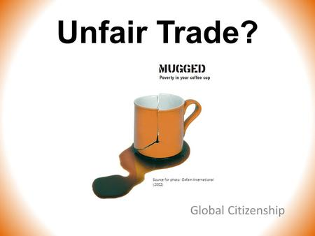 Unfair Trade? Global Citizenship Source for photo: Oxfam International (2002)