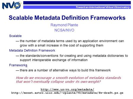 Scalable Metadata Definition Frameworks Raymond Plante NCSA/NVO Toward an International Virtual Observatory How do we encourage a smooth evolution of metadata.