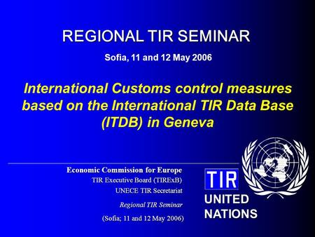 Economic Commission for Europe TIR Executive Board (TIRExB) UNECE TIR Secretariat (Sofia; 11 and 12 May 2006) UNITED NATIONS Regional TIR Seminar International.