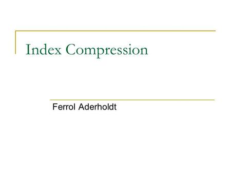 Index Compression Ferrol Aderholdt. Motivation Uncompressed indexes are large  It might be useful for some modern devices to support information retrieval.