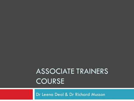 ASSOCIATE TRAINERS COURSE Dr Leena Deol & Dr Richard Musson.
