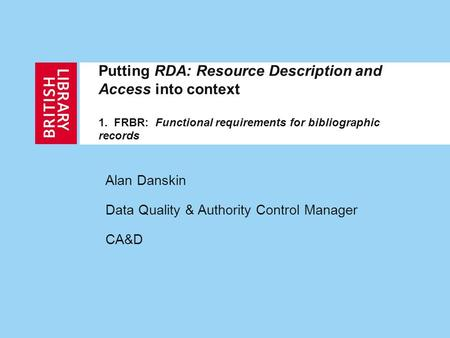 Putting RDA: Resource Description and Access into context 1. FRBR: Functional requirements for bibliographic records Alan Danskin Data Quality & Authority.