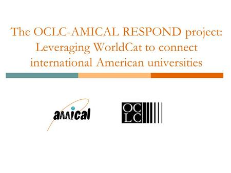 The OCLC-AMICAL RESPOND project: Leveraging WorldCat to connect international American universities.