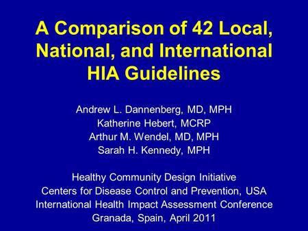 A Comparison of 42 Local, National, and International HIA Guidelines Andrew L. Dannenberg, MD, MPH Katherine Hebert, MCRP Arthur M. Wendel, MD, MPH Sarah.