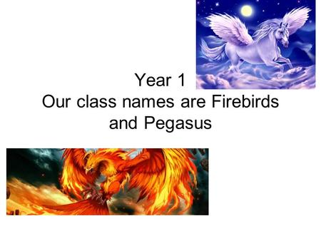 Year 1 Our class names are Firebirds and Pegasus.