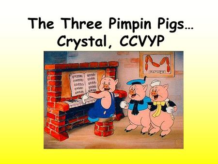 The Three Pimpin Pigs… Crystal, CCVYP. O ne day Mother Pig decided her pimpin pigs should live in their own houses now. So she gave them each 50 cents.