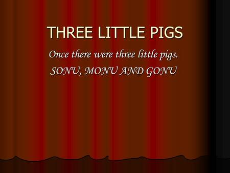 THREE LITTLE PIGS Once there were three little pigs. SONU, MONU AND GONU.
