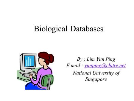 Biological Databases By : Lim Yun Ping E mail : National University of Singapore.