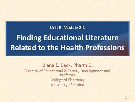 Diane E. Beck, Pharm.D. Director of Educational & Faculty Development and Professor College of Pharmacy University of Florida Unit B Module 2.1 Finding.