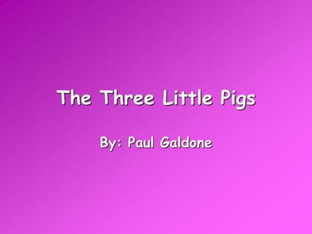 The Three Little Pigs By: Paul Galdone.