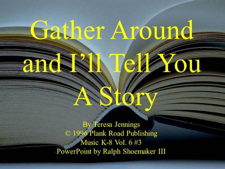 Gather Around and I'll Tell You A Story By Teresa Jennings © 1996 Plank Road Publishing Music K-8 Vol. 6 #3 PowerPoint by Ralph Shoemaker III.