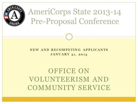 NEW AND RECOMPETING APPLICANTS JANUARY 31, 2013 OFFICE ON VOLUNTEERISM AND COMMUNITY SERVICE AmeriCorps State 2013-14 Pre-Proposal Conference.