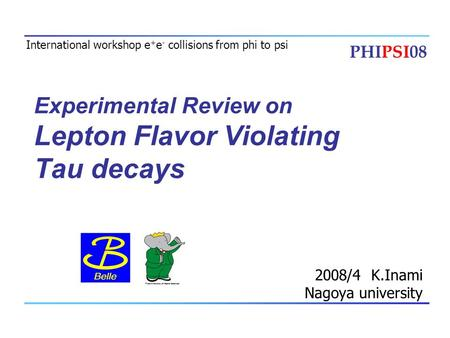 Experimental Review on Lepton Flavor Violating Tau decays 2008/4 K.Inami Nagoya university International workshop e + e - collisions from phi to psi PHIPSI08.