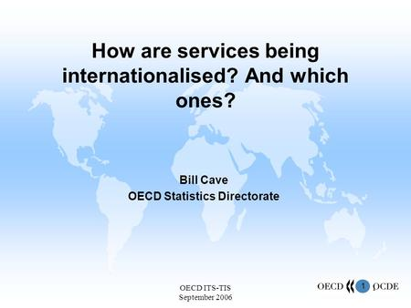 1 OECD ITS-TIS September 2006 1 How are services being internationalised? And which ones? Bill Cave OECD Statistics Directorate.