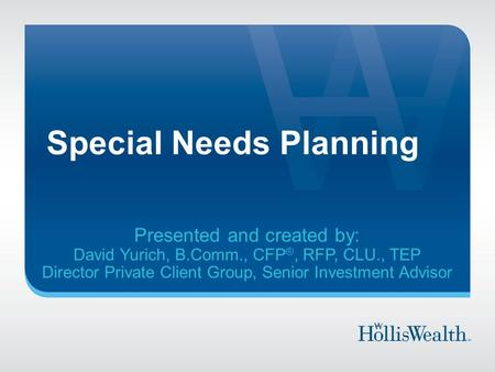 Special Needs Planning Presented and created by: David Yurich, B.Comm., CFP ®, RFP, CLU., TEP Director Private Client Group, Senior Investment Advisor.