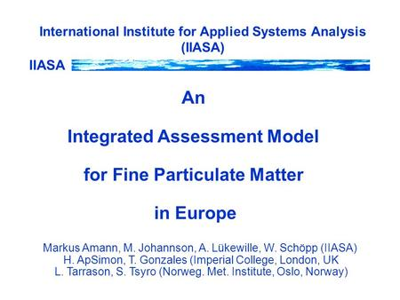 IIASA International Institute for Applied Systems Analysis (IIASA) An Integrated Assessment Model for Fine Particulate Matter in Europe Markus Amann, M.