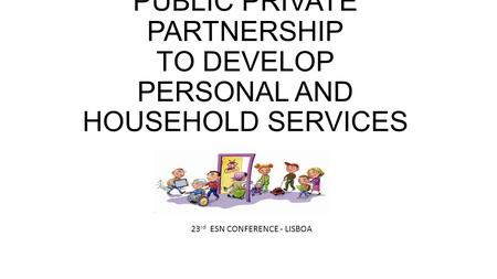 PUBLIC PRIVATE PARTNERSHIP TO DEVELOP PERSONAL AND HOUSEHOLD SERVICES 23 rd ESN CONFERENCE - LISBOA.